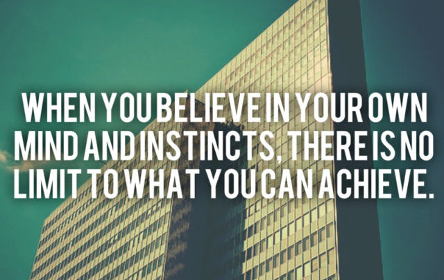 When you believe in yourself - in your own mind and instincts, there is no limit to what you can achieve.